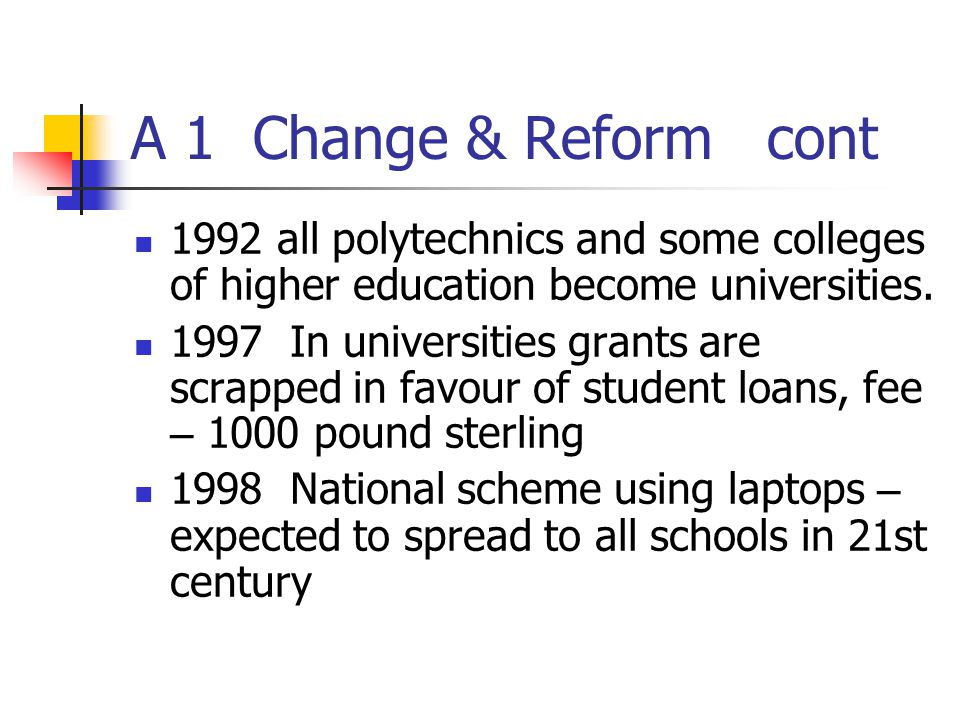A 1 Change & Reform cont 1992 all polytechnics and some colleges of higher education become universities.
