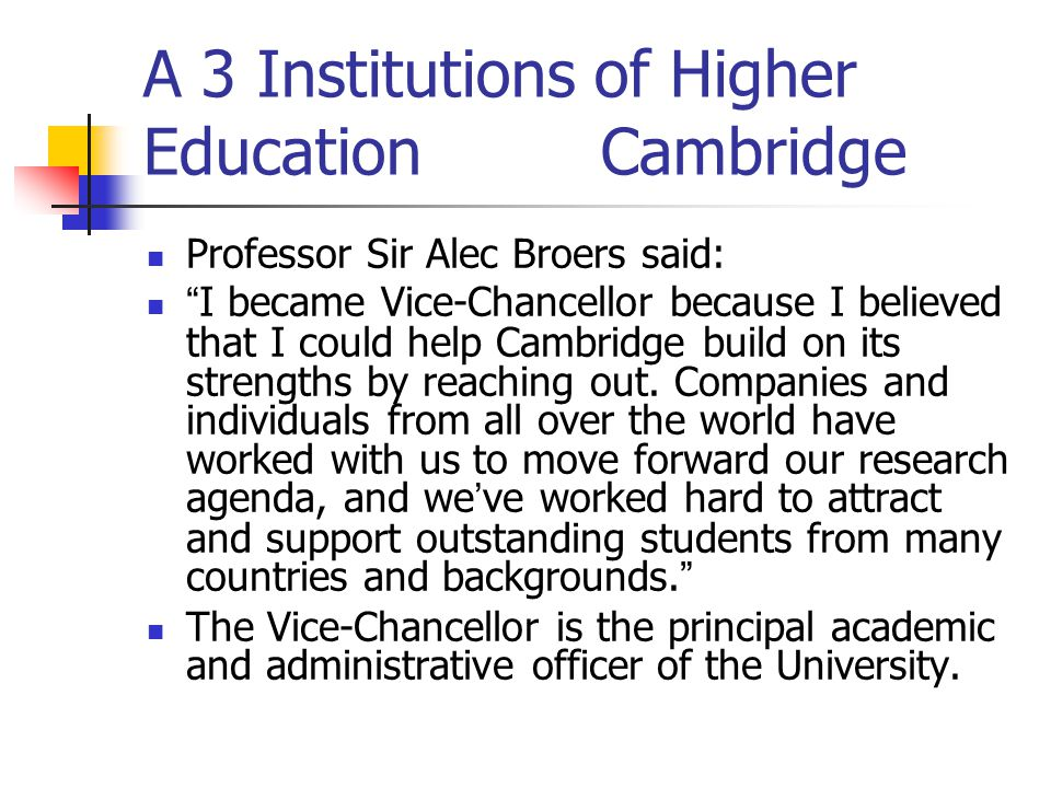 A 3 Institutions of Higher Education Cambridge Professor Sir Alec Broers said: I became Vice-Chancellor because I believed that I could help Cambridge build on its strengths by reaching out.