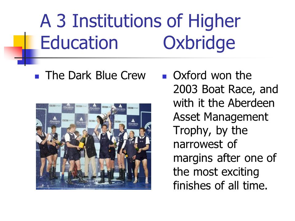 A 3 Institutions of Higher Education Oxbridge The Dark Blue Crew Oxford won the 2003 Boat Race, and with it the Aberdeen Asset Management Trophy, by the narrowest of margins after one of the most exciting finishes of all time.
