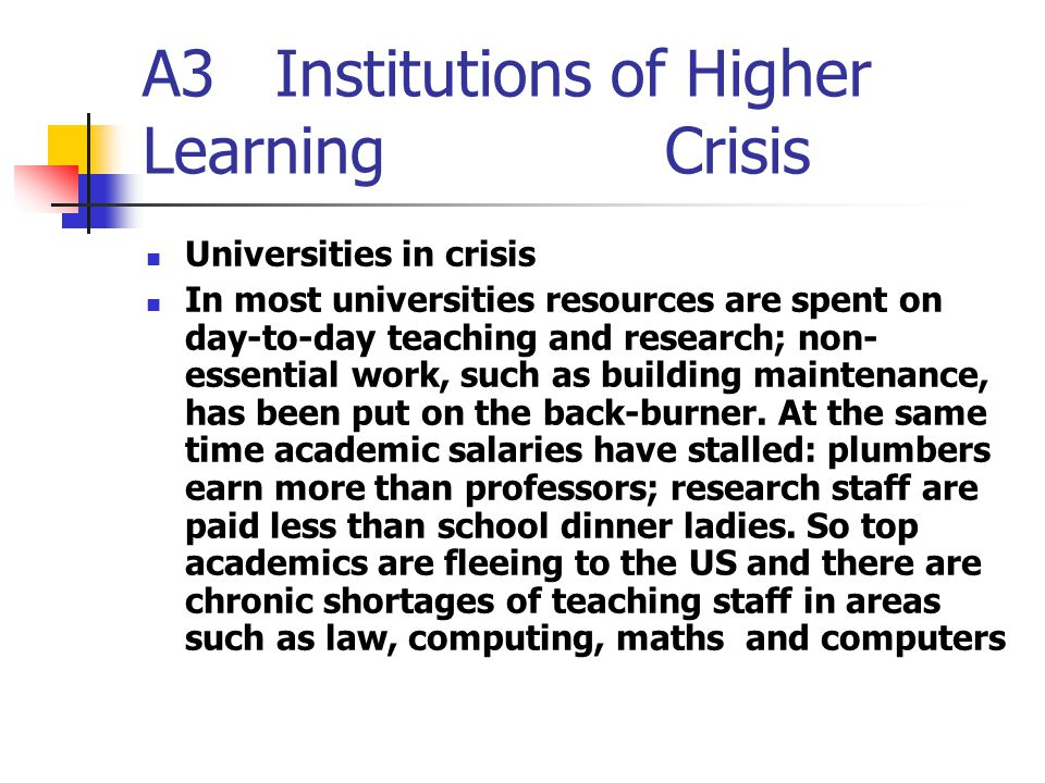 A3 Institutions of Higher Learning Crisis Universities in crisis In most universities resources are spent on day-to-day teaching and research; non- essential work, such as building main ­ tenance, has been put on the back-burner.
