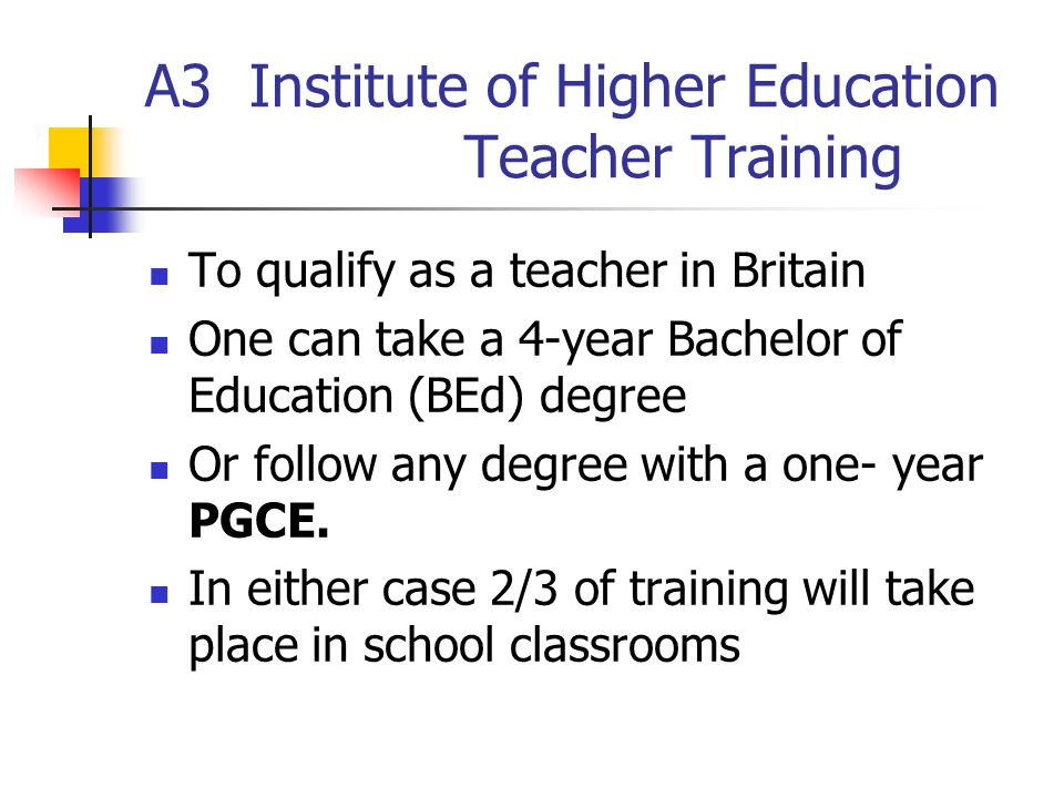 A3 Institute of Higher Education Teacher Training To qualify as a teacher in Britain One can take a 4-year Bachelor of Education (BEd) degree Or follow any degree with a one- year PGCE.