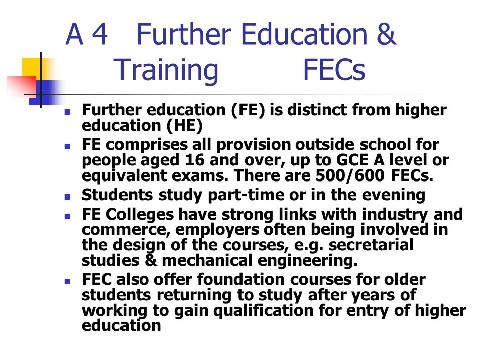 A 4 Further Education & Training FECs Further education (FE) is distinct from higher education (HE) FE comprises all provision outside school for people aged 16 and over, up to GCE A level or equivalent exams.