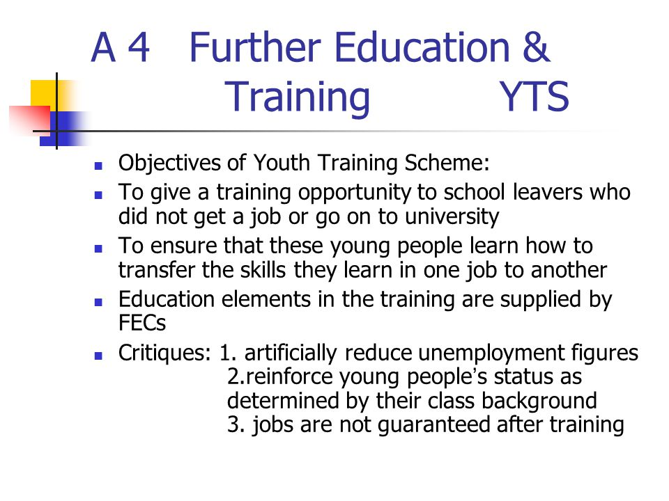 A 4 Further Education & Training YTS Objectives of Youth Training Scheme: To give a training opportunity to school leavers who did not get a job or go on to university To ensure that these young people learn how to transfer the skills they learn in one job to another Education elements in the training are supplied by FECs Critiques: 1.