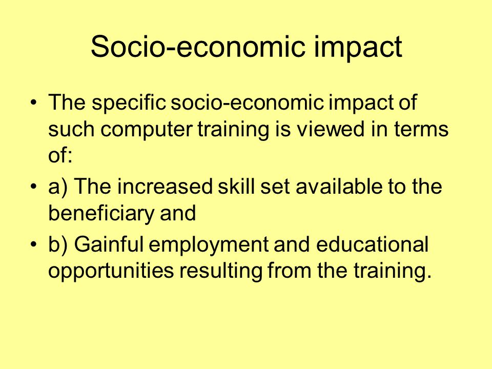 Socio-economic impact The specific socio-economic impact of such computer training is viewed in terms of: a) The increased skill set available to the beneficiary and b) Gainful employment and educational opportunities resulting from the training.