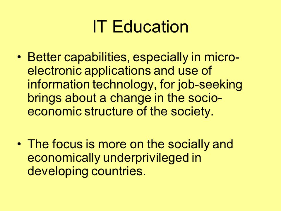 IT Education Better capabilities, especially in micro- electronic applications and use of information technology, for job-seeking brings about a change in the socio- economic structure of the society.