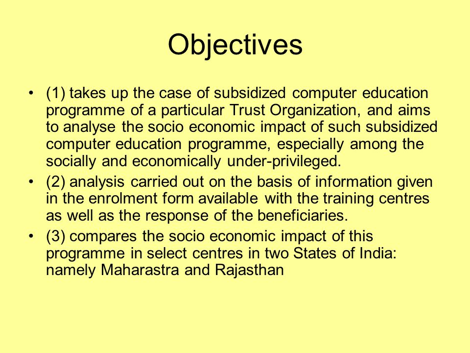 Objectives (1) takes up the case of subsidized computer education programme of a particular Trust Organization, and aims to analyse the socio economic impact of such subsidized computer education programme, especially among the socially and economically under-privileged.