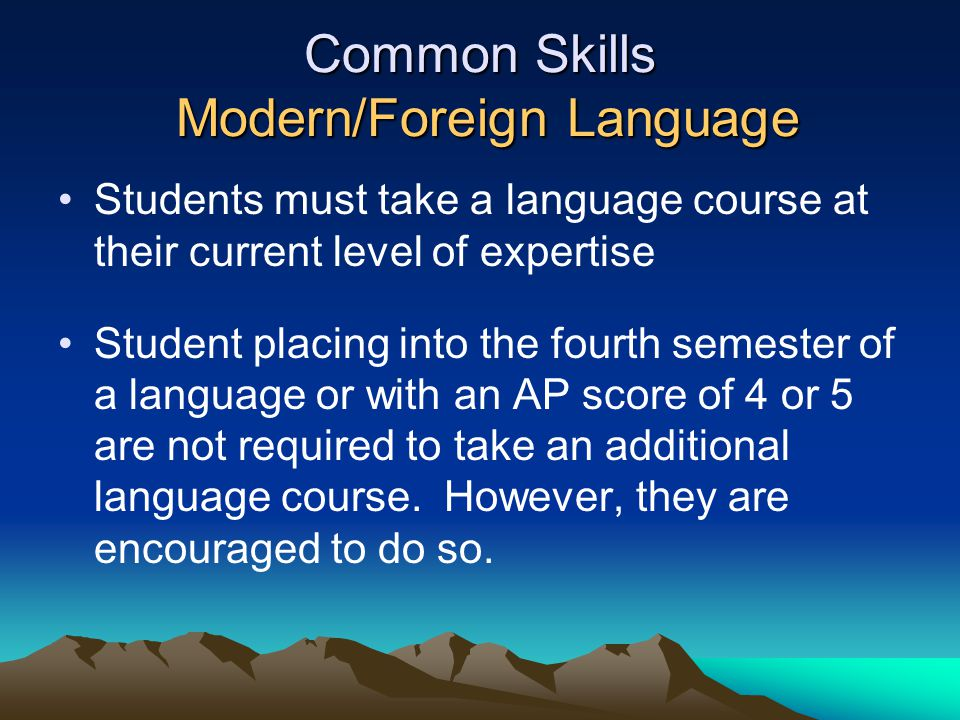 Common Skills Modern/Foreign Language Students must take a language course at their current level of expertise Student placing into the fourth semeste