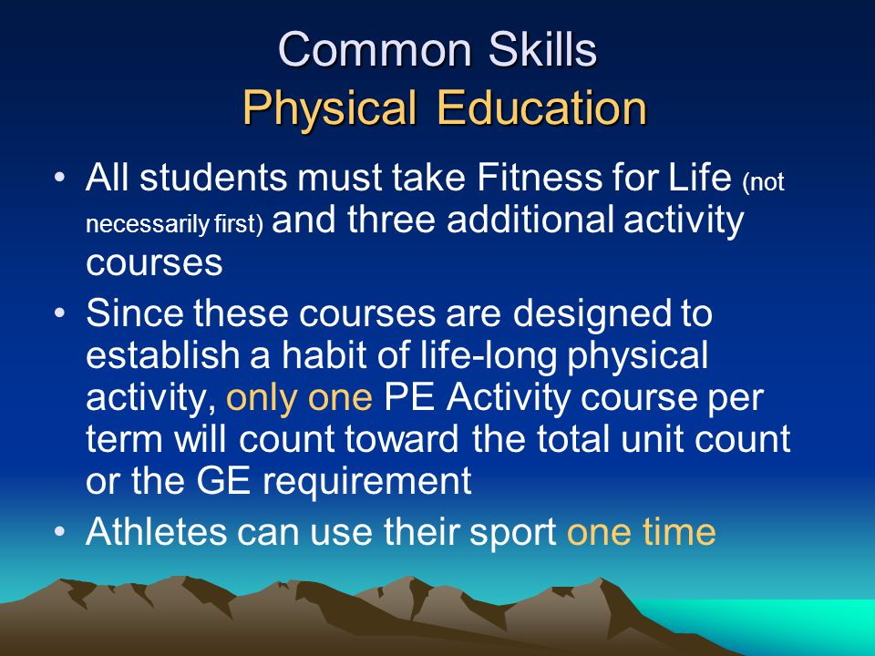 Common Skills Physical Education All students must take Fitness for Life (not necessarily first) and three additional activity courses Since these cou