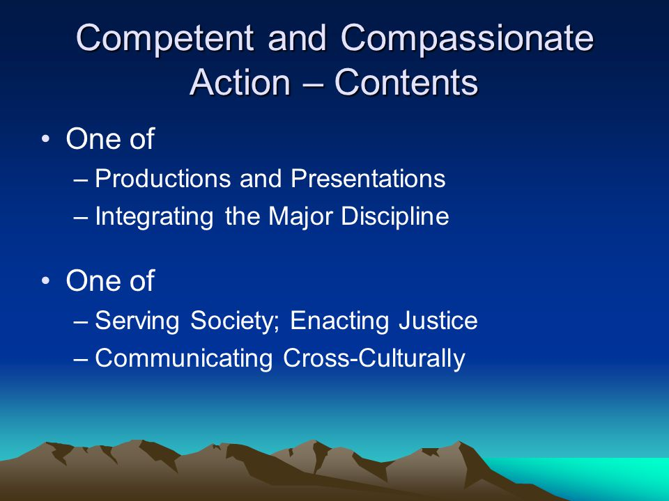 Competent and Compassionate Action – Contents One of –Productions and Presentations –Integrating the Major Discipline One of –Serving Society; Enactin