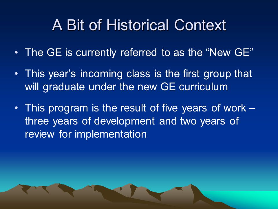 A Bit of Historical Context The GE is currently referred to as the New GE This years incoming class is the first group that will graduate under the ne
