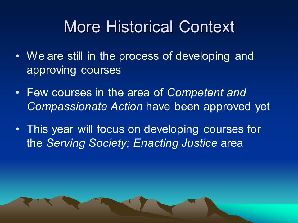 More Historical Context We are still in the process of developing and approving courses Few courses in the area of Competent and Compassionate Action