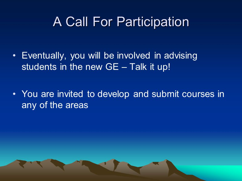 A Call For Participation Eventually, you will be involved in advising students in the new GE – Talk it up! You are invited to develop and submit cours