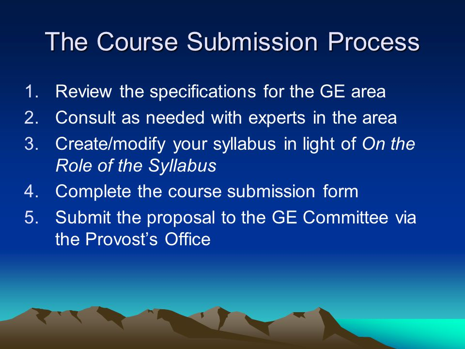 The Course Submission Process 1.Review the specifications for the GE area 2.Consult as needed with experts in the area 3.Create/modify your syllabus i