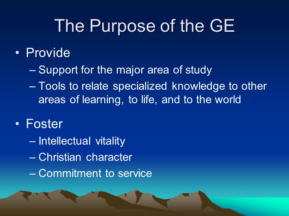 The Purpose of the GE Provide –Support for the major area of study –Tools to relate specialized knowledge to other areas of learning, to life, and to