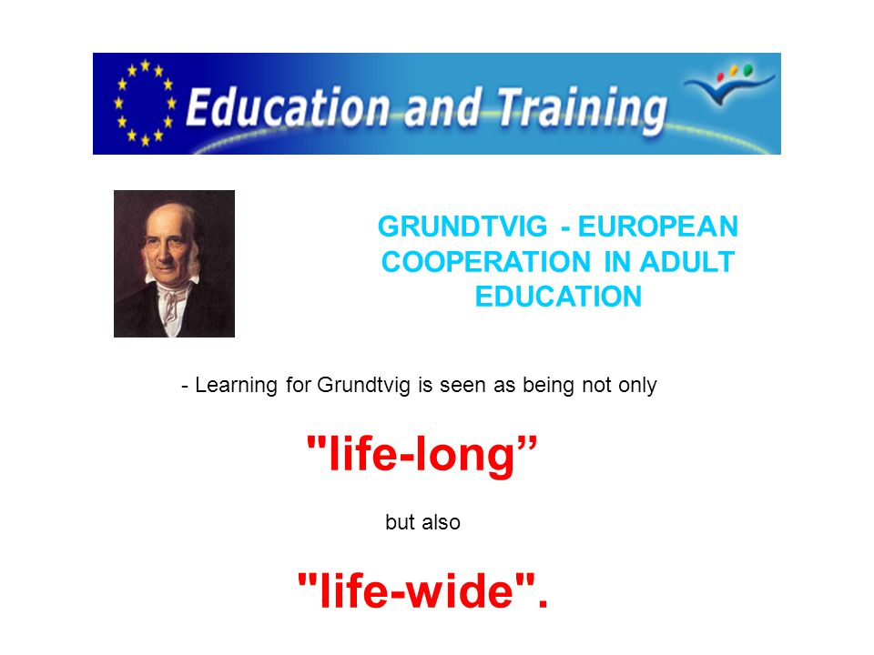 GRUNDTVIG - EUROPEAN COOPERATION IN ADULT EDUCATION - Learning for Grundtvig is seen as being not only life-long but also life-wide .