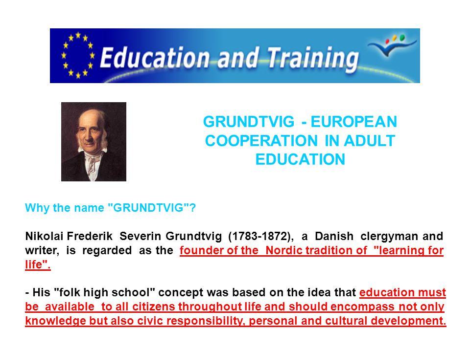 GRUNDTVIG - EUROPEAN COOPERATION IN ADULT EDUCATION Why the name GRUNDTVIG .