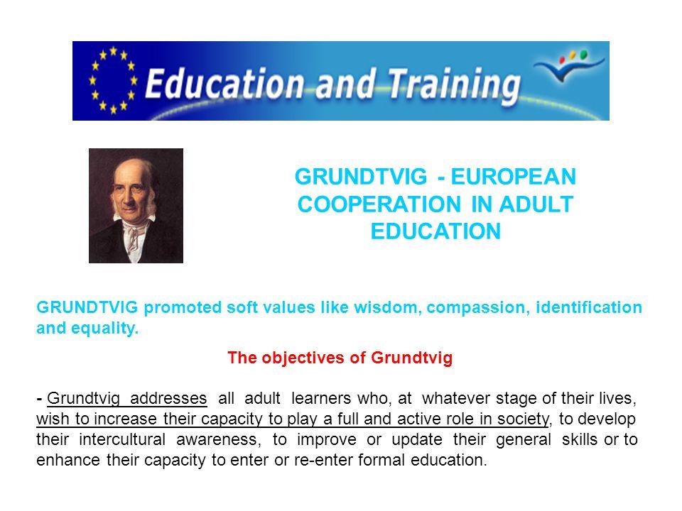 GRUNDTVIG - EUROPEAN COOPERATION IN ADULT EDUCATION GRUNDTVIG promoted soft values like wisdom, compassion, identification and equality.
