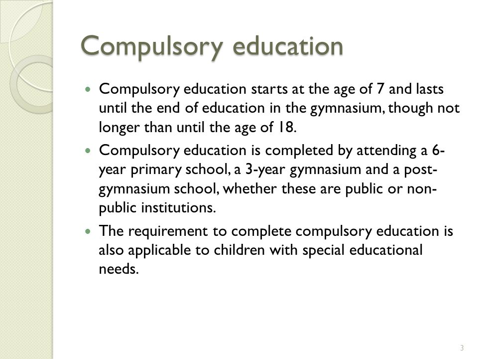 Compulsory education Compulsory education starts at the age of 7 and lasts until the end of education in the gymnasium, though not longer than until the age of 18.