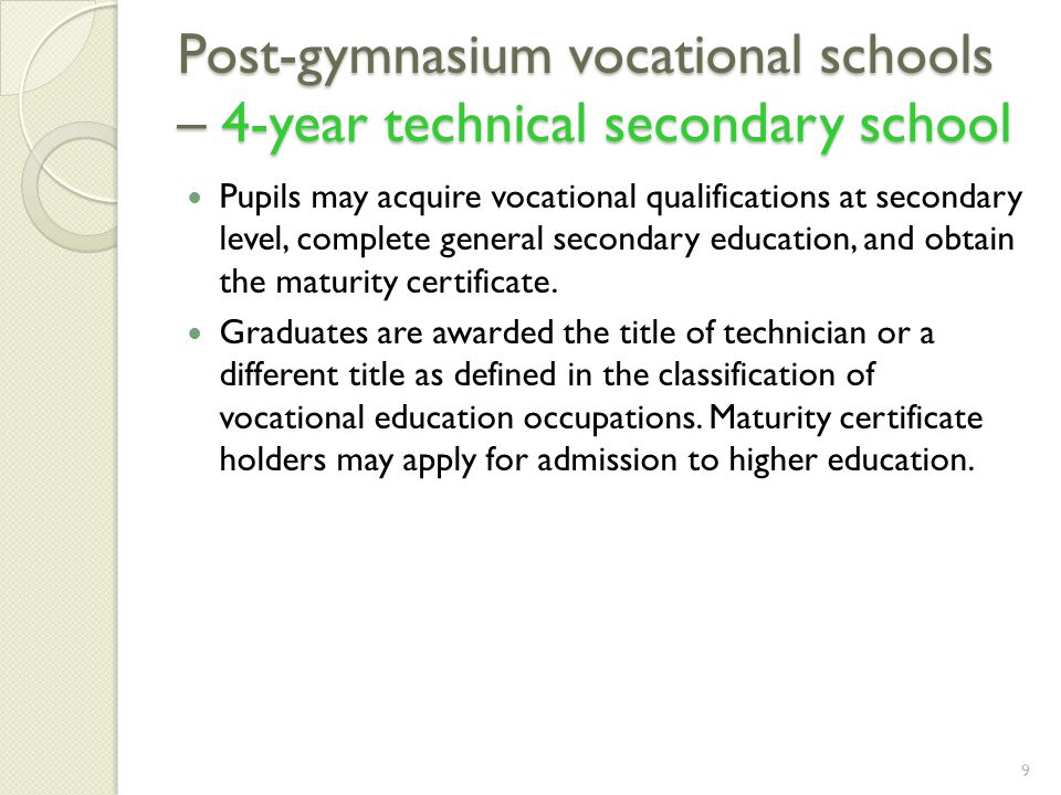 Post-gymnasium vocational schools – 4-year technical secondary school Pupils may acquire vocational qualifications at secondary level, complete general secondary education, and obtain the maturity certificate.