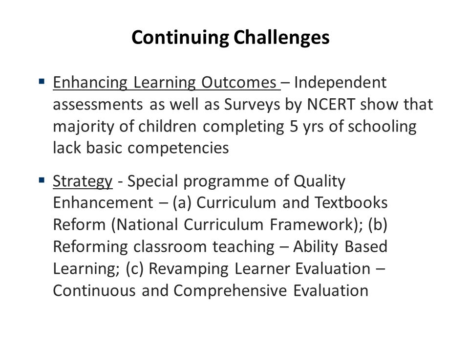 Continuing Challenges Enhancing Learning Outcomes – Independent assessments as well as Surveys by NCERT show that majority of children completing 5 yrs of schooling lack basic competencies Strategy - Special programme of Quality Enhancement – (a) Curriculum and Textbooks Reform (National Curriculum Framework); (b) Reforming classroom teaching – Ability Based Learning; (c) Revamping Learner Evaluation – Continuous and Comprehensive Evaluation