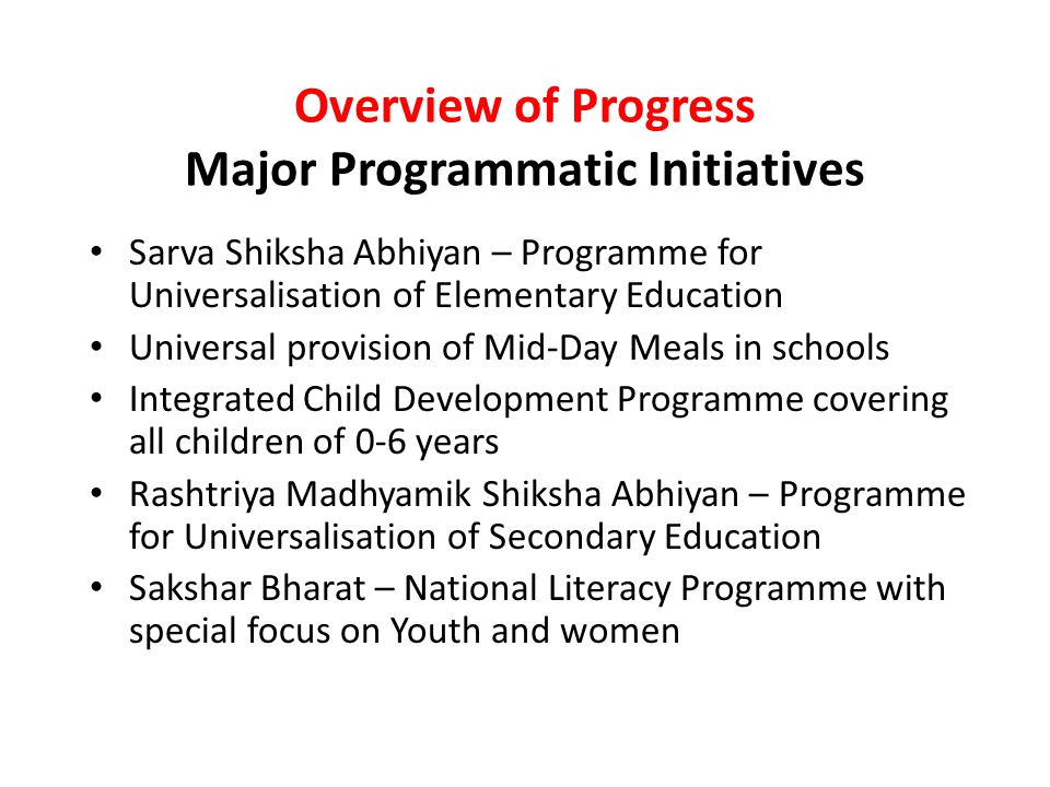 Overview of Progress Major Programmatic Initiatives Sarva Shiksha Abhiyan – Programme for Universalisation of Elementary Education Universal provision of Mid-Day Meals in schools Integrated Child Development Programme covering all children of 0-6 years Rashtriya Madhyamik Shiksha Abhiyan – Programme for Universalisation of Secondary Education Sakshar Bharat – National Literacy Programme with special focus on Youth and women