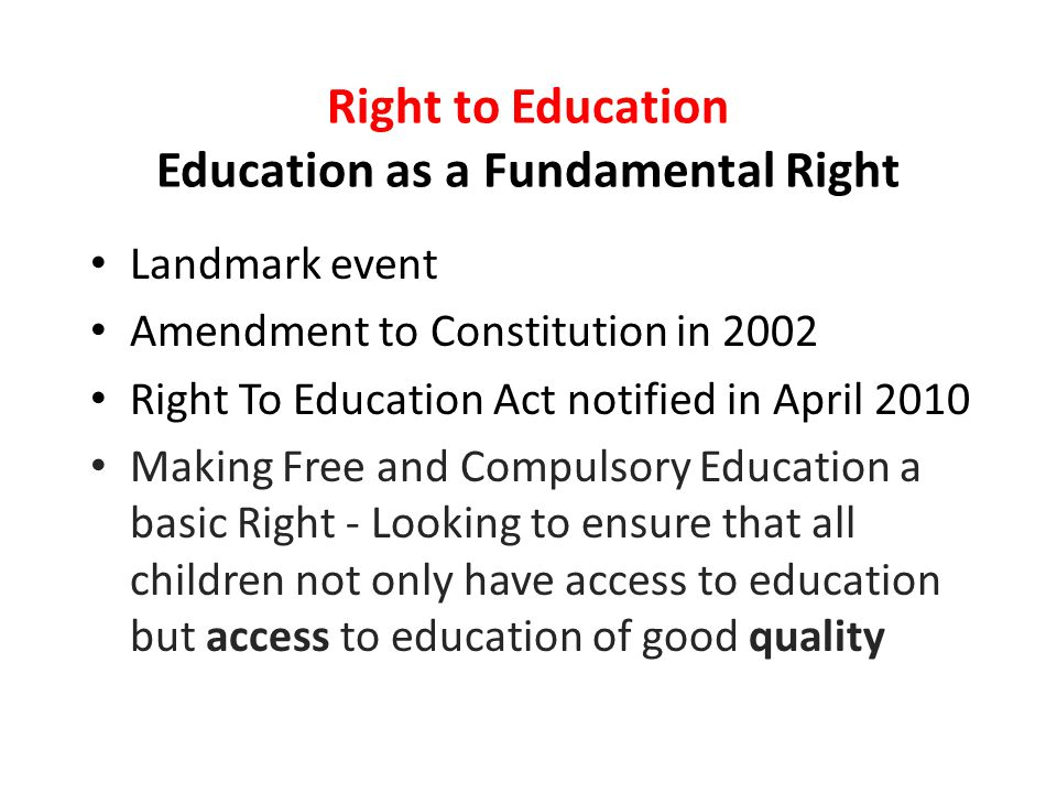 Right to Education Education as a Fundamental Right Landmark event Amendment to Constitution in 2002 Right To Education Act notified in April 2010 Making Free and Compulsory Education a basic Right - Looking to ensure that all children not only have access to education but access to education of good quality