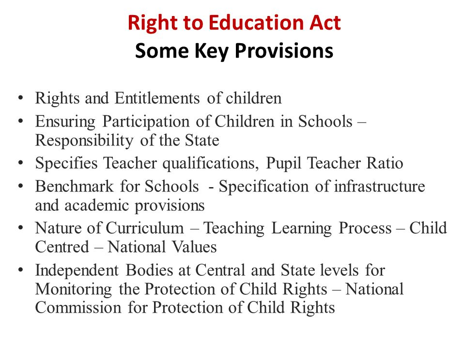 Right to Education Act Some Key Provisions Rights and Entitlements of children Ensuring Participation of Children in Schools – Responsibility of the S