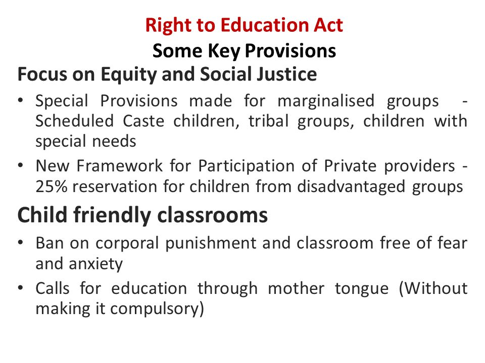 Right to Education Act Some Key Provisions Focus on Equity and Social Justice Special Provisions made for marginalised groups - Scheduled Caste children, tribal groups, children with special needs New Framework for Participation of Private providers - 25% reservation for children from disadvantaged groups Child friendly classrooms Ban on corporal punishment and classroom free of fear and anxiety Calls for education through mother tongue (Without making it compulsory)