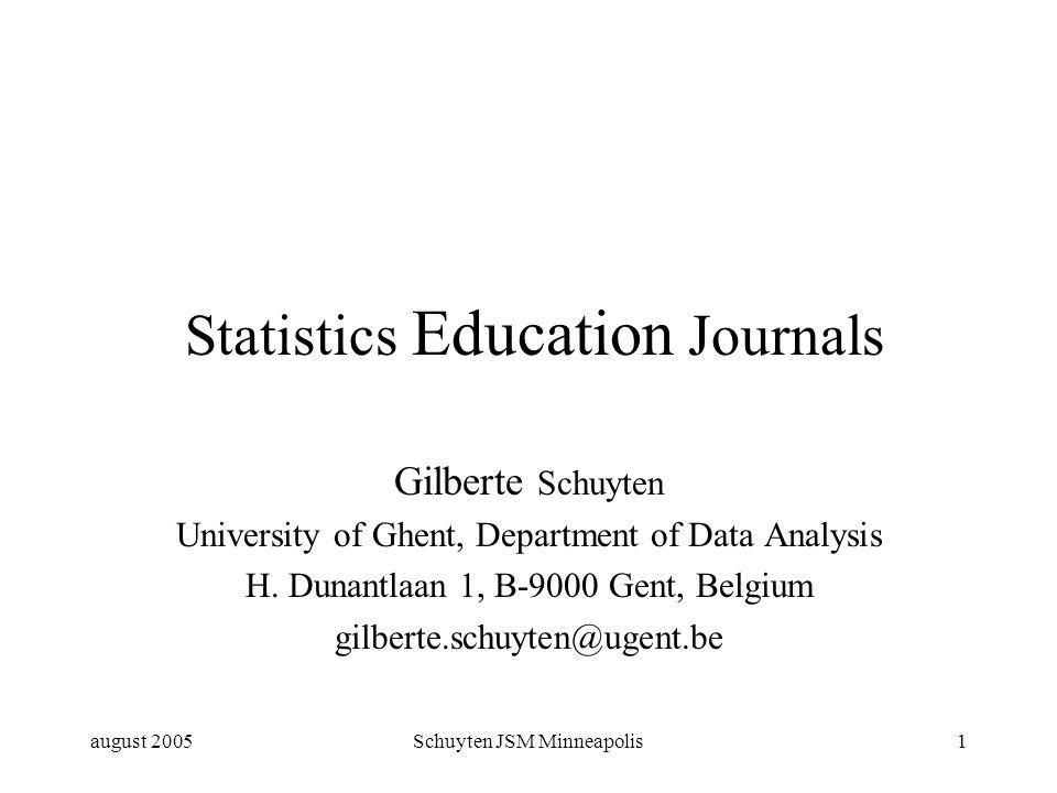 august 2005Schuyten JSM Minneapolis1 Statistics Education Journals Gilberte Schuyten University of Ghent, Department of Data Analysis H.