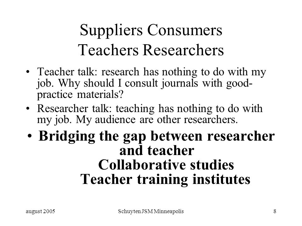 august 2005Schuyten JSM Minneapolis8 Suppliers Consumers Teachers Researchers Teacher talk: research has nothing to do with my job.