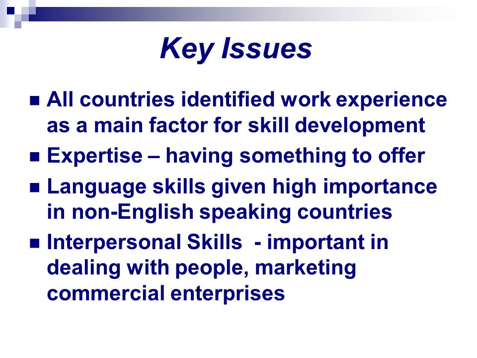 Key Issues All countries identified work experience as a main factor for skill development Expertise – having something to offer Language skills given