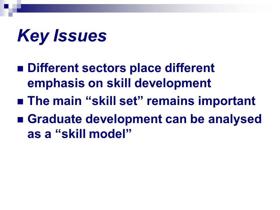 Key Issues Different sectors place different emphasis on skill development The main skill set remains important Graduate development can be analysed a