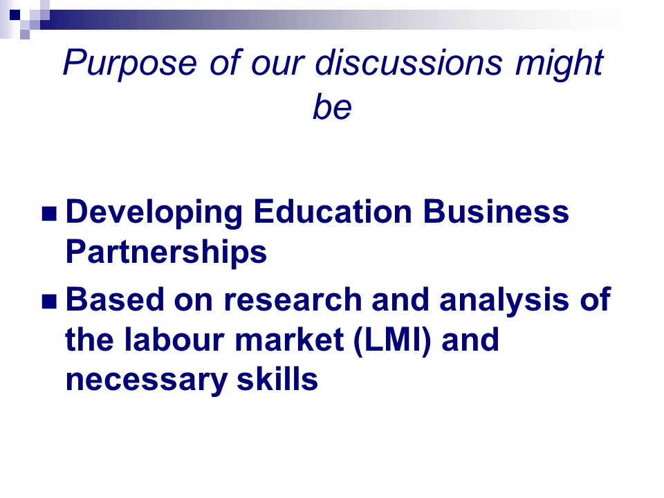 Purpose of our discussions might be Developing Education Business Partnerships Based on research and analysis of the labour market (LMI) and necessary