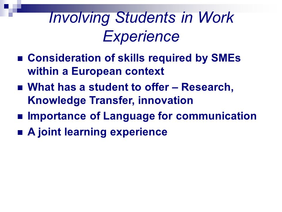 Involving Students in Work Experience Consideration of skills required by SMEs within a European context What has a student to offer – Research, Knowl