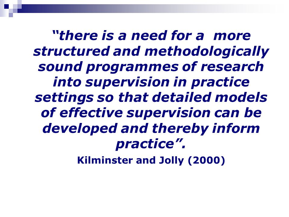 there is a need for a more structured and methodologically sound programmes of research into supervision in practice settings so that detailed models