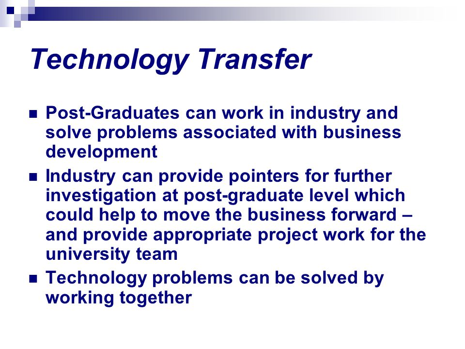 Technology Transfer Post-Graduates can work in industry and solve problems associated with business development Industry can provide pointers for furt