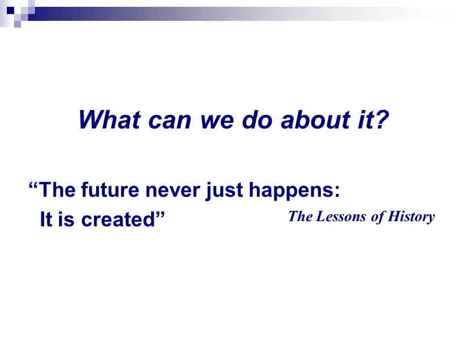What can we do about it? The future never just happens: It is created The Lessons of History