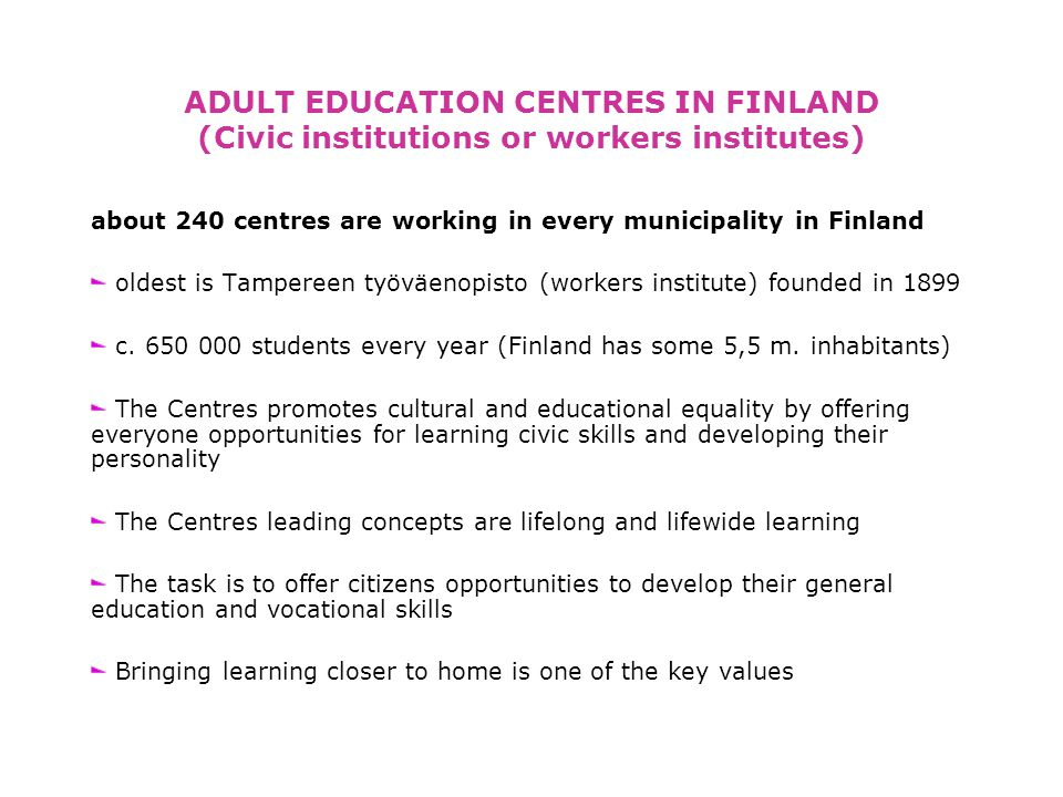 ADULT EDUCATION CENTRES IN FINLAND (Civic institutions or workers institutes) about 240 centres are working in every municipality in Finland oldest is Tampereen työväenopisto (workers institute) founded in 1899 c.