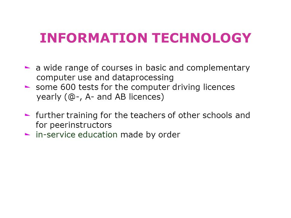 INFORMATION TECHNOLOGY a wide range of courses in basic and complementary computer use and dataprocessing some 600 tests for the computer driving licences yearly (@-, A- and AB licences) further training for the teachers of other schools and for peerinstructors in-service education made by order
