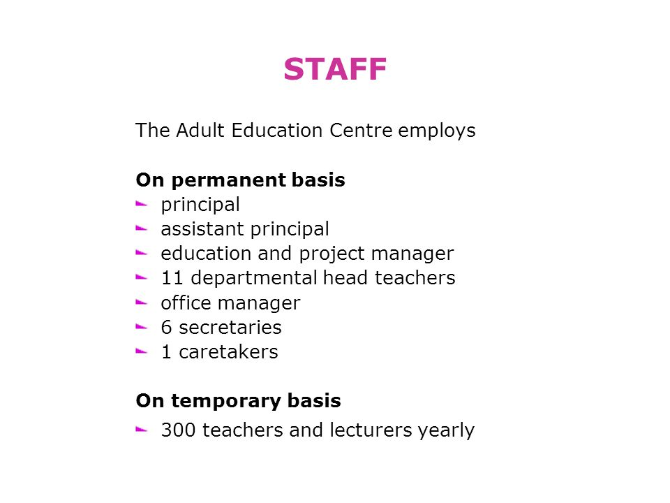 STAFF The Adult Education Centre employs On permanent basis principal assistant principal education and project manager 11 departmental head teachers office manager 6 secretaries 1 caretakers On temporary basis 300 teachers and lecturers yearly