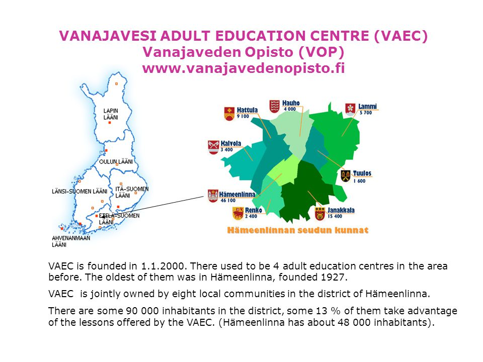 VANAJAVESI ADULT EDUCATION CENTRE (VAEC) Vanajaveden Opisto (VOP) www.vanajavedenopisto.fi VAEC is founded in 1.1.2000.