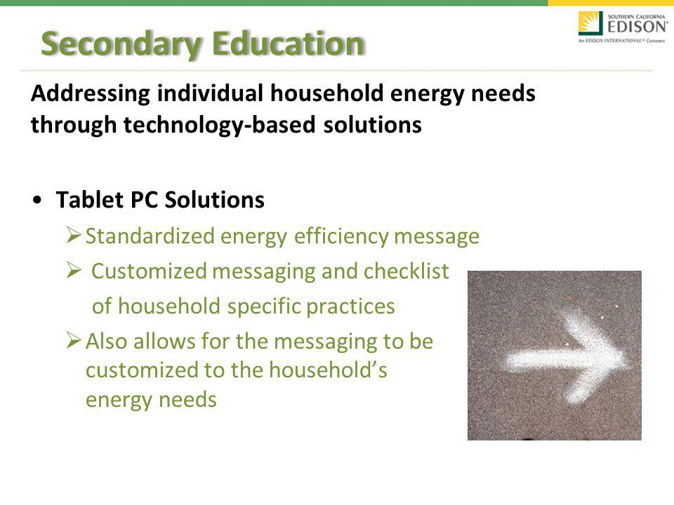 Secondary Education Addressing individual household energy needs through technology-based solutions Tablet PC Solutions Standardized energy efficiency message Customized messaging and checklist of household specific practices Also allows for the messaging to be customized to the households energy needs