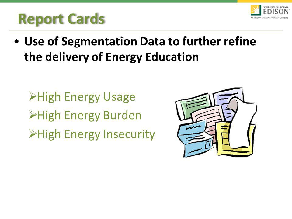 Report Cards Use of Segmentation Data to further refine the delivery of Energy Education High Energy Usage High Energy Burden High Energy Insecurity