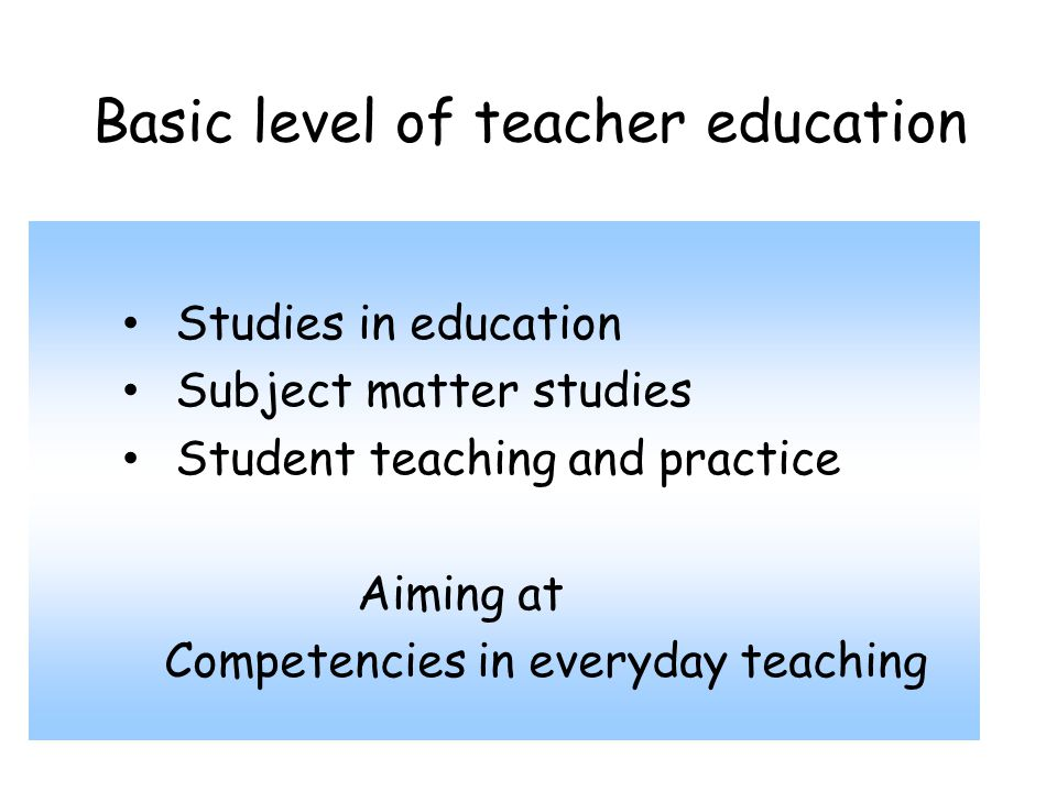Basic level of teacher education Studies in education Subject matter studies Student teaching and practice Aiming at Competencies in everyday teaching