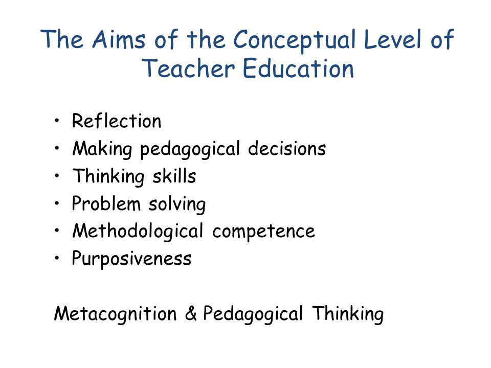The Aims of the Conceptual Level of Teacher Education Reflection Making pedagogical decisions Thinking skills Problem solving Methodological competenc