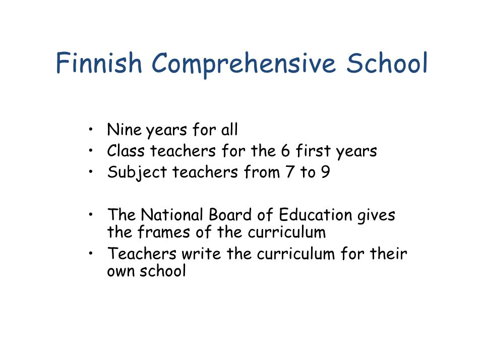 Finnish Comprehensive School Nine years for all Class teachers for the 6 first years Subject teachers from 7 to 9 The National Board of Education give