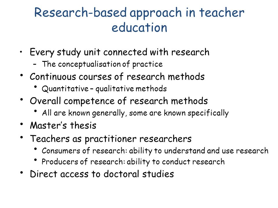 Research-based approach in teacher education Every study unit connected with research –The conceptualisation of practice Continuous courses of research methods Quantitative – qualitative methods Overall competence of research methods All are known generally, some are known specifically Masters thesis Teachers as practitioner researchers Consumers of research: ability to understand and use research Producers of research: ability to conduct research Direct access to doctoral studies
