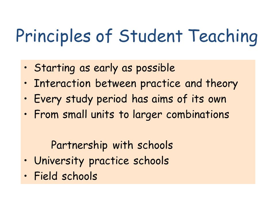 Principles of Student Teaching Starting as early as possible Interaction between practice and theory Every study period has aims of its own From small units to larger combinations Partnership with schools University practice schools Field schools