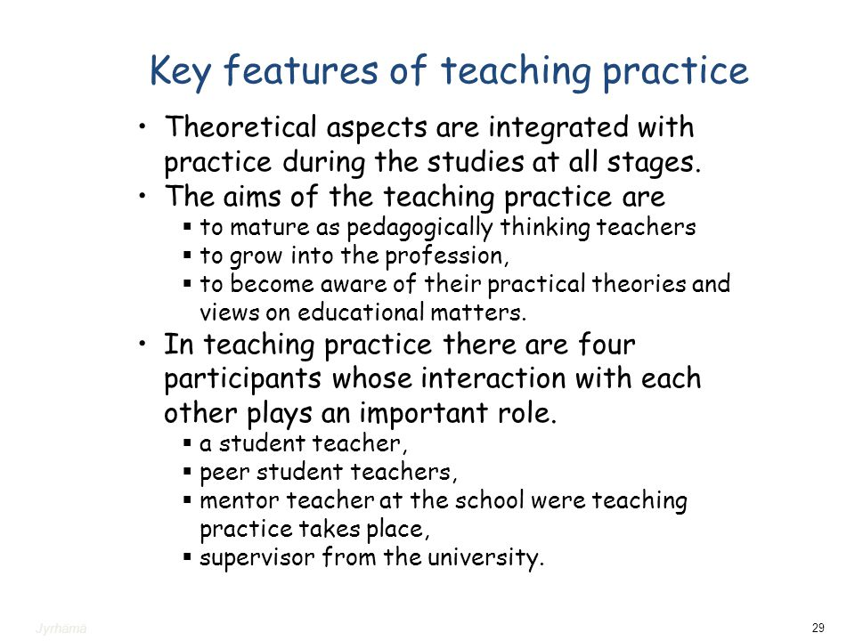 Key features of teaching practice Theoretical aspects are integrated with practice during the studies at all stages. The aims of the teaching practice