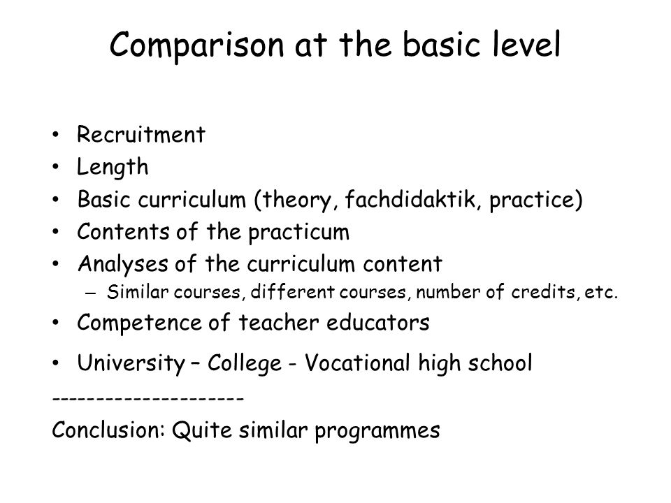 Comparison at the basic level Recruitment Length Basic curriculum (theory, fachdidaktik, practice) Contents of the practicum Analyses of the curriculum content – Similar courses, different courses, number of credits, etc.
